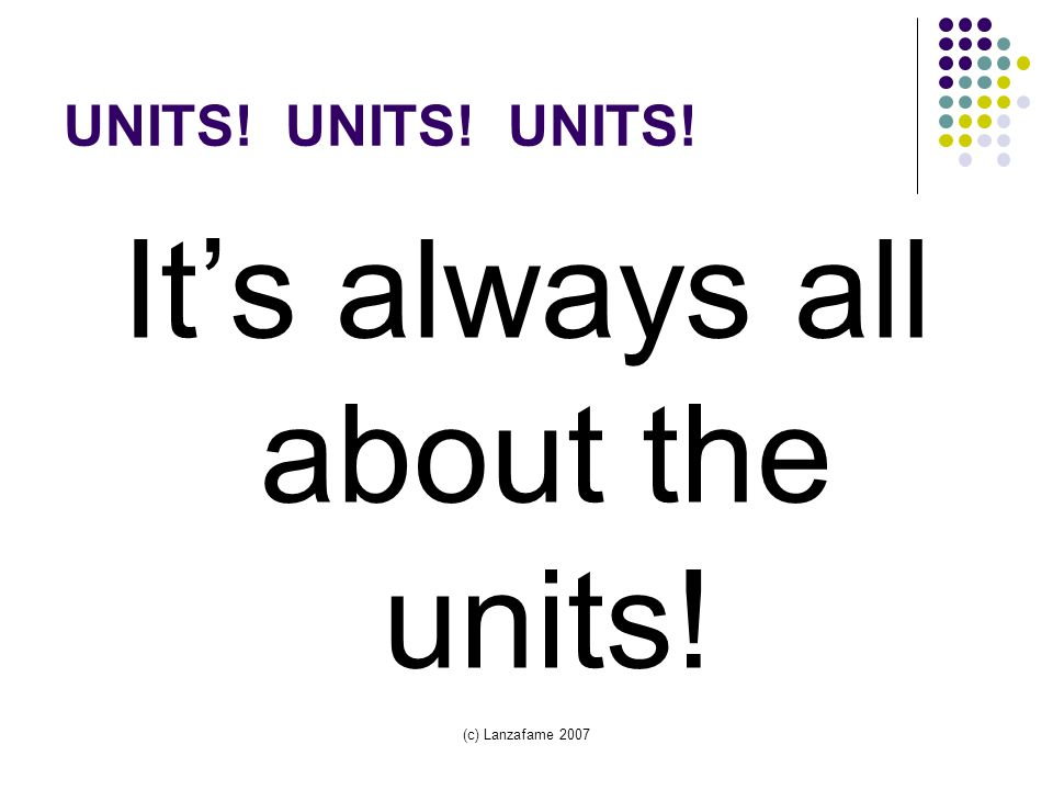 (c) Lanzafame 2007 UNITS! UNITS! UNITS! It's always all about the units!