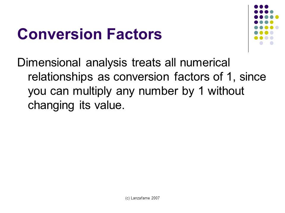 (c) Lanzafame 2007 Conversion Factors Dimensional analysis treats all numerical relationships as conversion factors of 1, since you can multiply any number by 1 without changing its value.