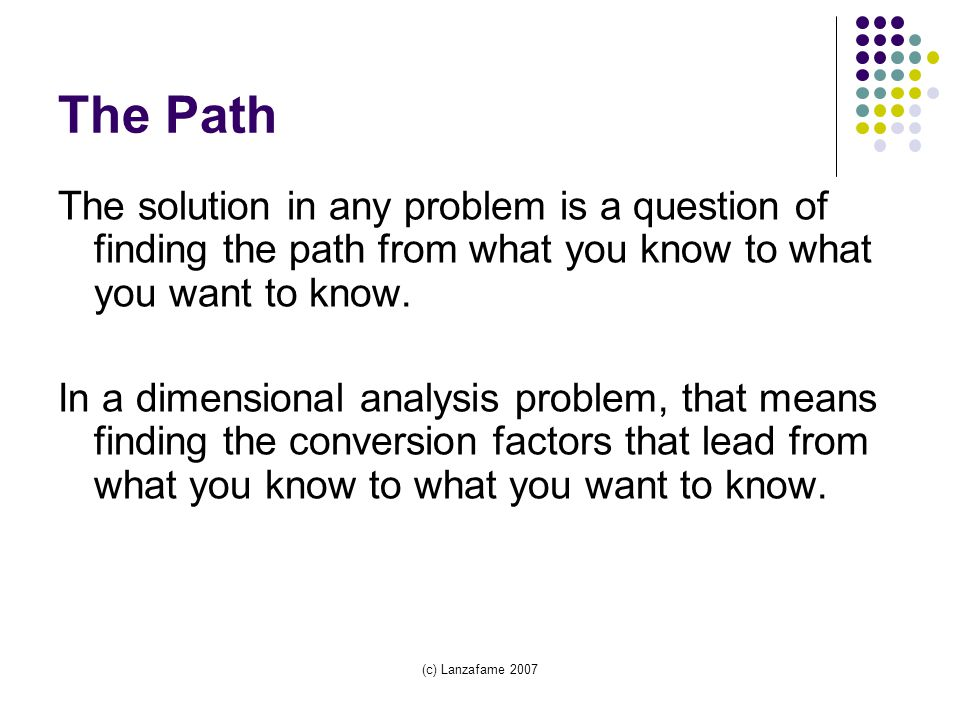 (c) Lanzafame 2007 The Path The solution in any problem is a question of finding the path from what you know to what you want to know.