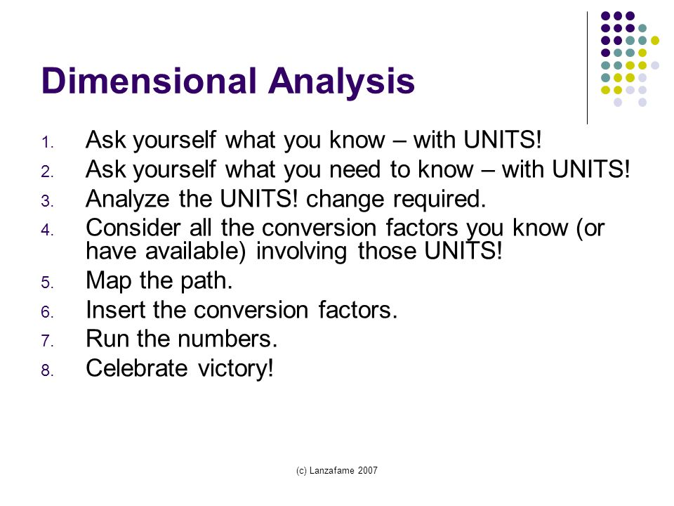 (c) Lanzafame 2007 Dimensional Analysis 1. Ask yourself what you know – with UNITS.