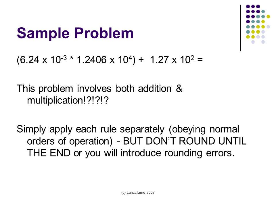 (c) Lanzafame 2007 Sample Problem (6.24 x 10 -3 * 1.2406 x 10 4 ) + 1.27 x 10 2 = This problem involves both addition & multiplication! ! !.
