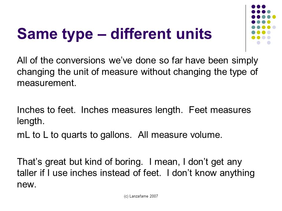 Same type – different units All of the conversions we've done so far have been simply changing the unit of measure without changing the type of measurement.