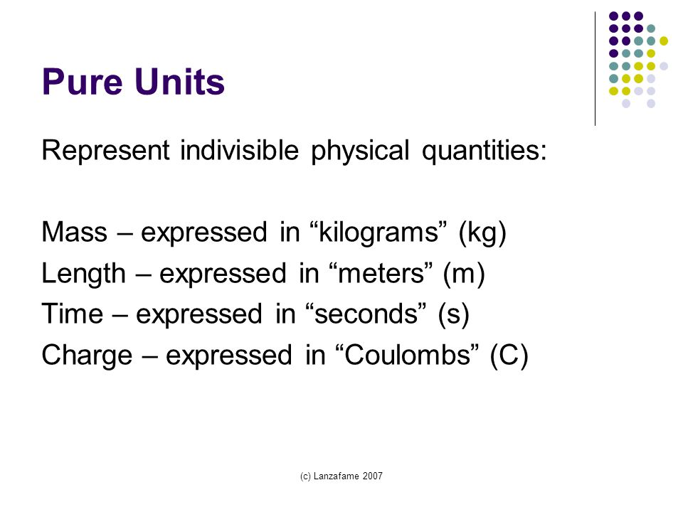 (c) Lanzafame 2007 Pure Units Represent indivisible physical quantities: Mass – expressed in kilograms (kg) Length – expressed in meters (m) Time – expressed in seconds (s) Charge – expressed in Coulombs (C)
