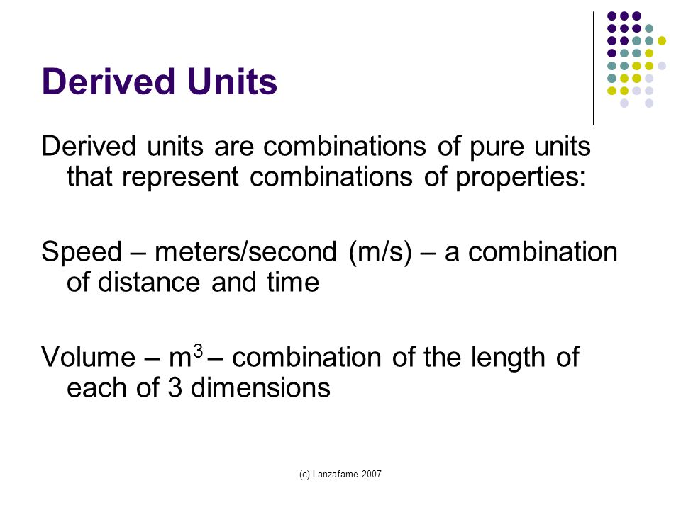 (c) Lanzafame 2007 Derived Units Derived units are combinations of pure units that represent combinations of properties: Speed – meters/second (m/s) – a combination of distance and time Volume – m 3 – combination of the length of each of 3 dimensions