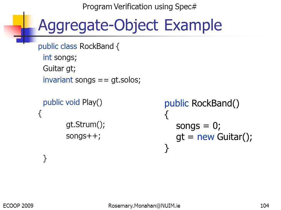 ECOOP 2009 Program Verification using Spec# Rosemary.Monahan@NUIM.ie104 public class RockBand { int songs; Guitar gt; invariant songs == gt.solos; public void Play() { gt.Strum(); songs++; } Aggregate-Object Example public RockBand() { songs = 0; gt = new Guitar(); }