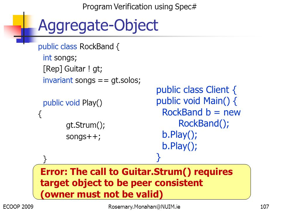 ECOOP 2009 Program Verification using Spec# Rosemary.Monahan@NUIM.ie107 public class RockBand { int songs; [Rep] Guitar .