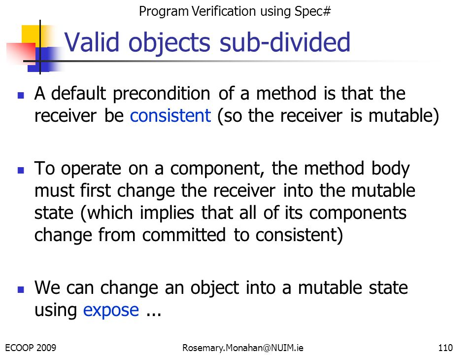 ECOOP 2009 Program Verification using Spec# Rosemary.Monahan@NUIM.ie Valid objects sub-divided A default precondition of a method is that the receiver be consistent (so the receiver is mutable) To operate on a component, the method body must first change the receiver into the mutable state (which implies that all of its components change from committed to consistent) We can change an object into a mutable state using expose...
