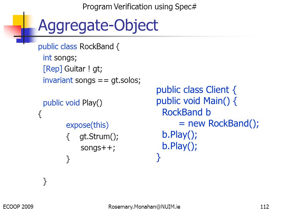 ECOOP 2009 Program Verification using Spec# Rosemary.Monahan@NUIM.ie112 public class RockBand { int songs; [Rep] Guitar .