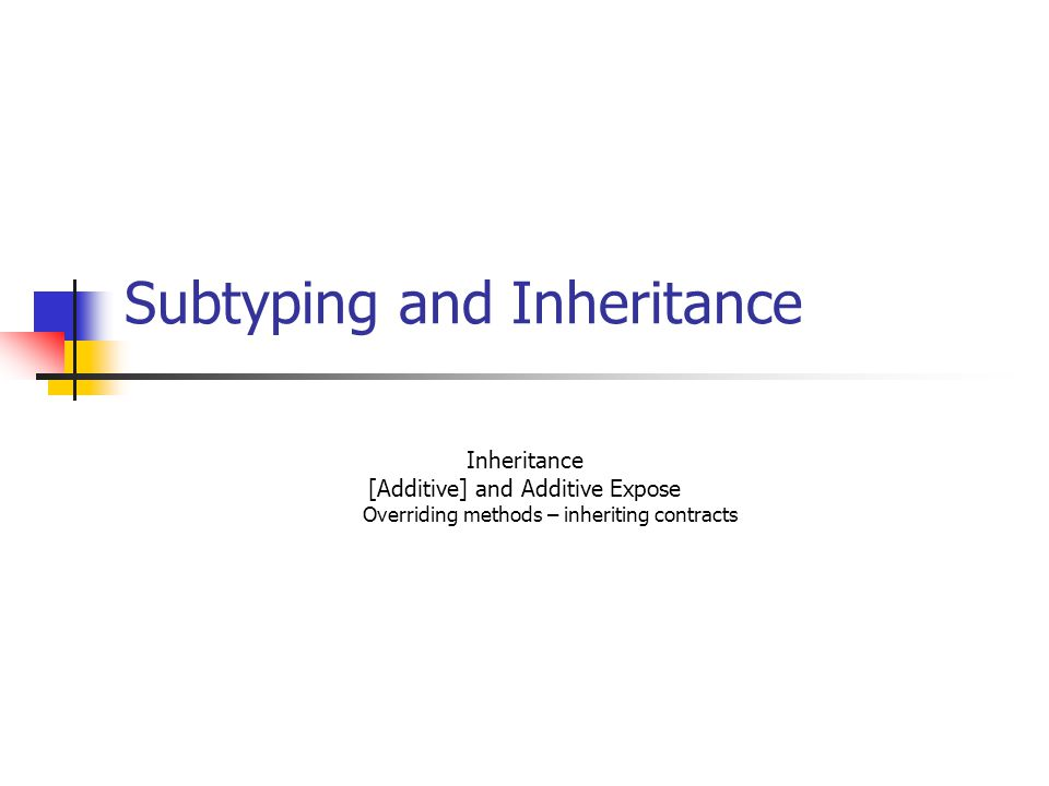 Subtyping and Inheritance Inheritance [Additive] and Additive Expose Overriding methods – inheriting contracts