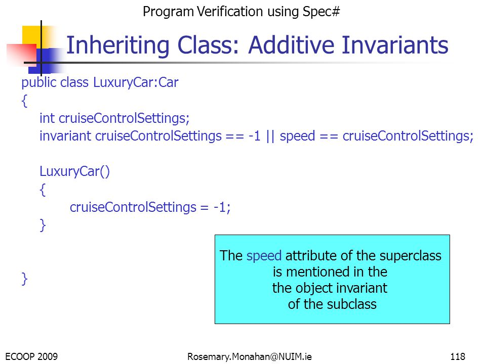ECOOP 2009 Program Verification using Spec# Rosemary.Monahan@NUIM.ie118 Inheriting Class: Additive Invariants public class LuxuryCar:Car { int cruiseControlSettings; invariant cruiseControlSettings == -1 || speed == cruiseControlSettings; LuxuryCar() { cruiseControlSettings = -1; } The speed attribute of the superclass is mentioned in the the object invariant of the subclass