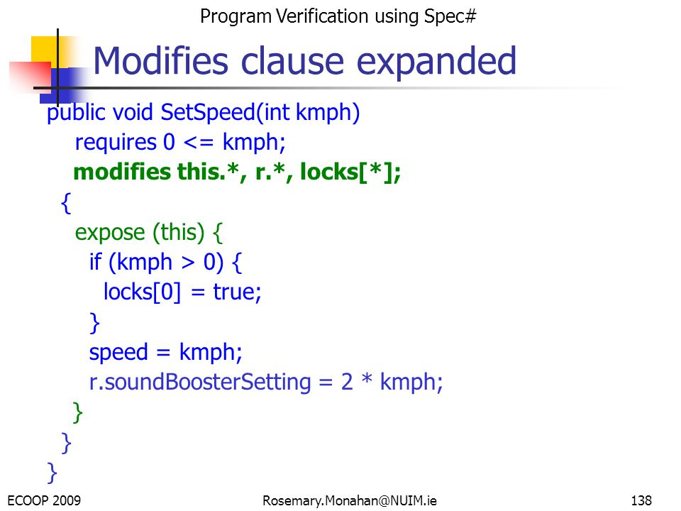 ECOOP 2009 Program Verification using Spec# Rosemary.Monahan@NUIM.ie138 Modifies clause expanded public void SetSpeed(int kmph) requires 0 <= kmph; modifies this.*, r.*, locks[*]; { expose (this) { if (kmph > 0) { locks[0] = true; } speed = kmph; r.soundBoosterSetting = 2 * kmph; }