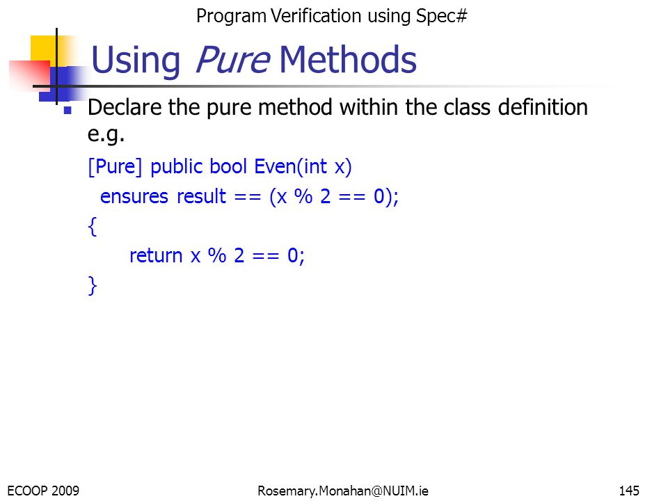 ECOOP 2009 Program Verification using Spec# Rosemary.Monahan@NUIM.ie145 Using Pure Methods Declare the pure method within the class definition e.g.