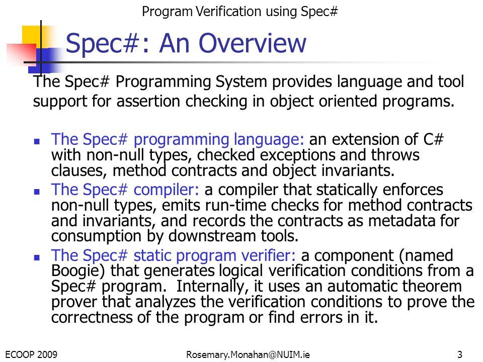 ECOOP 2009 Program Verification using Spec# Rosemary.Monahan@NUIM.ie Establishing the Invariant public class RockBand {int shows; int ads; invariant shows <= ads; public RockBand() {shows = 0 ads = shows *100; }...