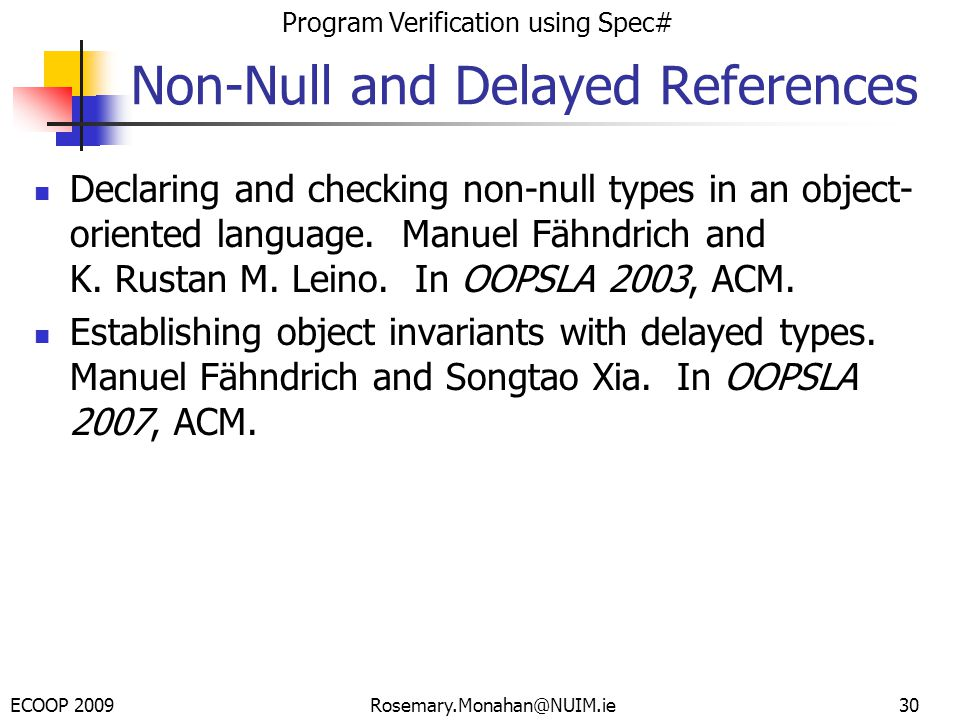 ECOOP 2009 Program Verification using Spec# Rosemary.Monahan@NUIM.ie Non-Null and Delayed References Declaring and checking non-null types in an object- oriented language.