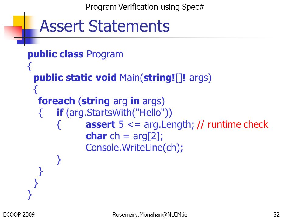 ECOOP 2009 Program Verification using Spec# Rosemary.Monahan@NUIM.ie32 Assert Statements public class Program { public static void Main(string![].
