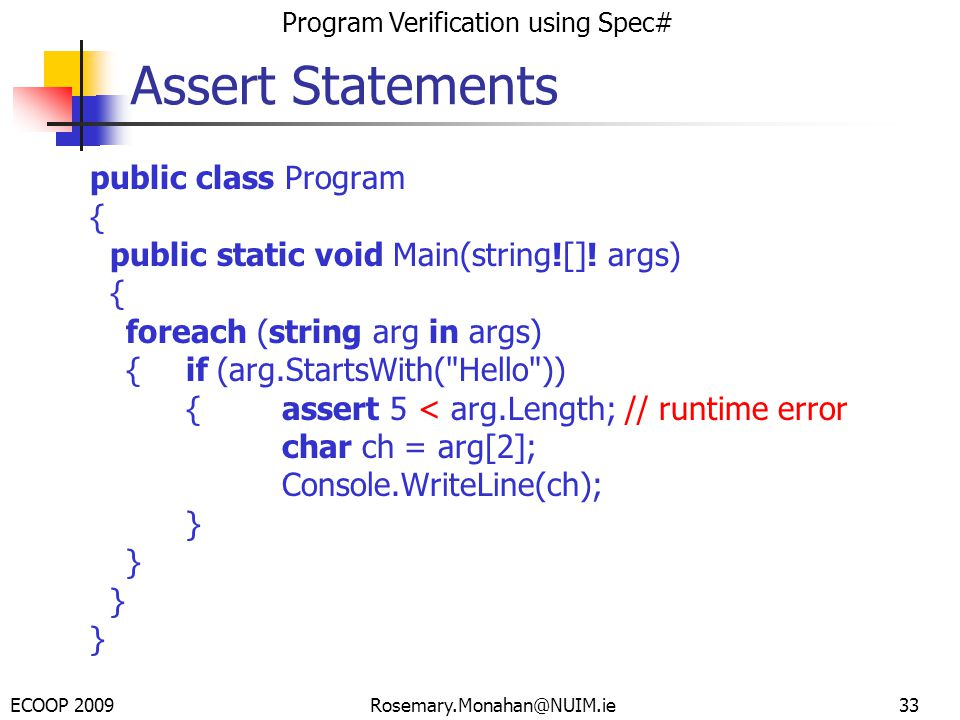 ECOOP 2009 Program Verification using Spec# Rosemary.Monahan@NUIM.ie33 Assert Statements public class Program { public static void Main(string![].