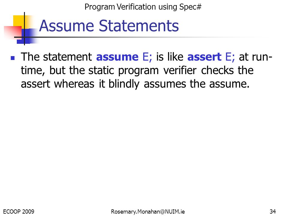 ECOOP 2009 Program Verification using Spec# Rosemary.Monahan@NUIM.ie Assume Statements The statement assume E; is like assert E; at run- time, but the static program verifier checks the assert whereas it blindly assumes the assume.