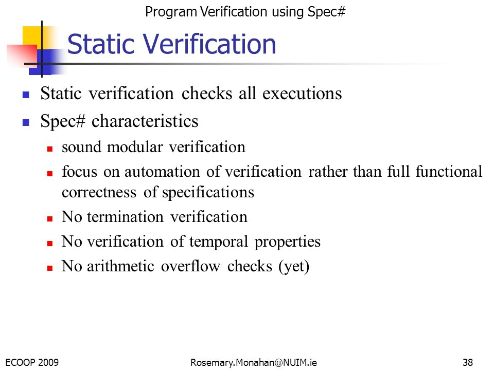 ECOOP 2009 Program Verification using Spec# Rosemary.Monahan@NUIM.ie38 Static Verification Static verification checks all executions Spec# characteristics sound modular verification focus on automation of verification rather than full functional correctness of specifications No termination verification No verification of temporal properties No arithmetic overflow checks (yet)