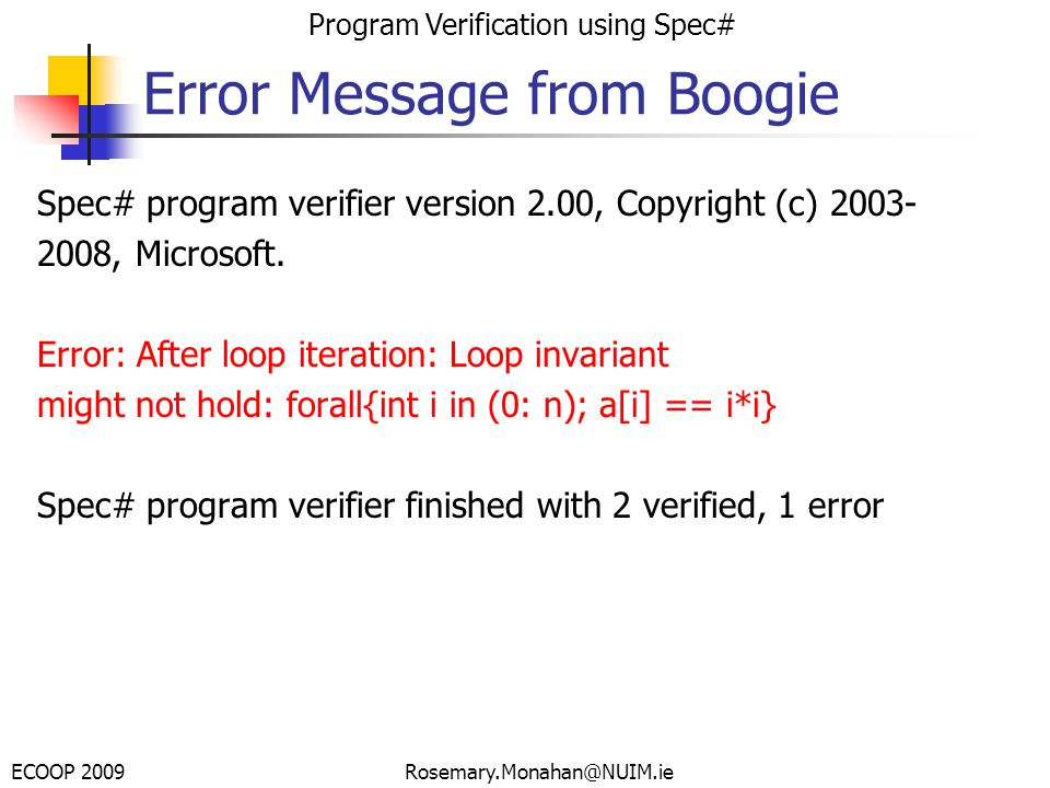 ECOOP 2009 Program Verification using Spec# Rosemary.Monahan@NUIM.ie Error Message from Boogie Spec# program verifier version 2.00, Copyright (c) 2003- 2008, Microsoft.