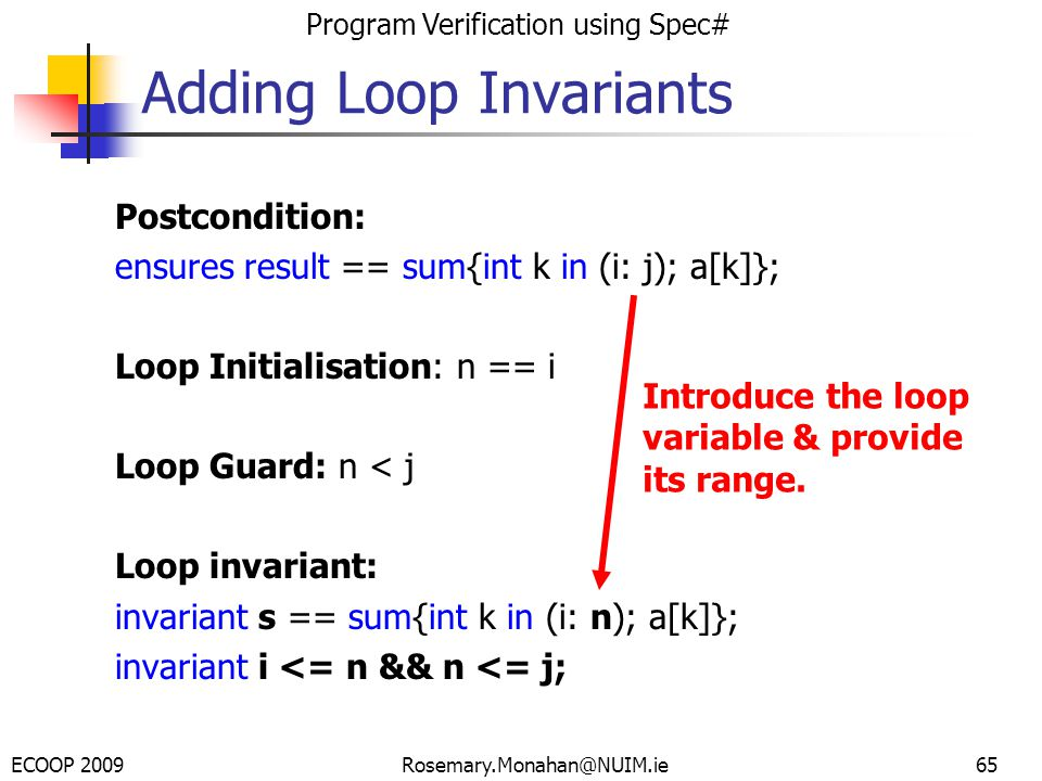 ECOOP 2009 Program Verification using Spec# Rosemary.Monahan@NUIM.ie65 Postcondition: ensures result == sum{int k in (i: j); a[k]}; Loop Initialisation: n == i Loop Guard: n < j Loop invariant: invariant s == sum{int k in (i: n); a[k]}; invariant i <= n && n <= j; Adding Loop Invariants Introduce the loop variable & provide its range.