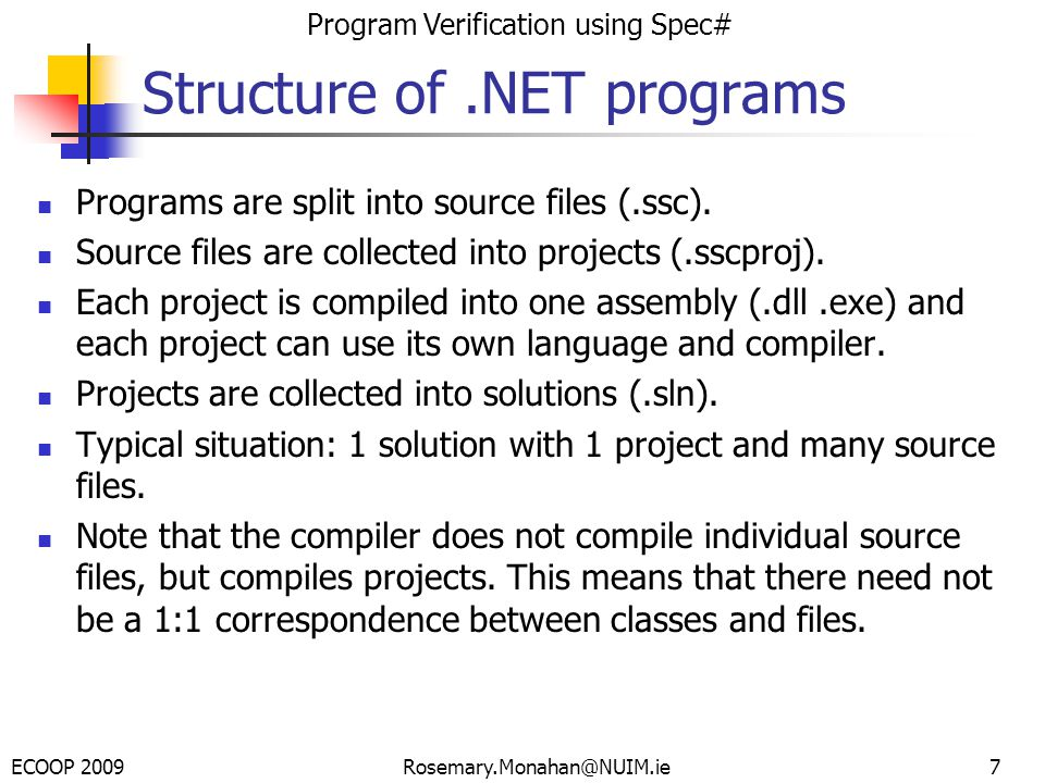 ECOOP 2009 Program Verification using Spec# Rosemary.Monahan@NUIM.ie7 Structure of.NET programs Programs are split into source files (.ssc).