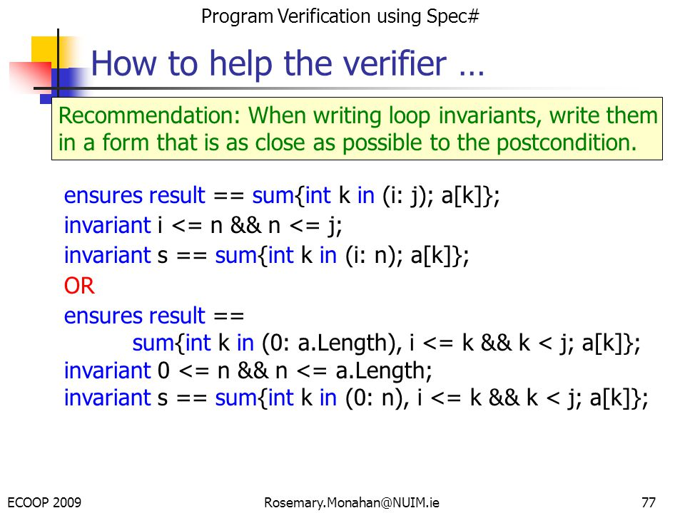 ECOOP 2009 Program Verification using Spec# Rosemary.Monahan@NUIM.ie77 How to help the verifier … Recommendation: When writing loop invariants, write them in a form that is as close as possible to the postcondition.