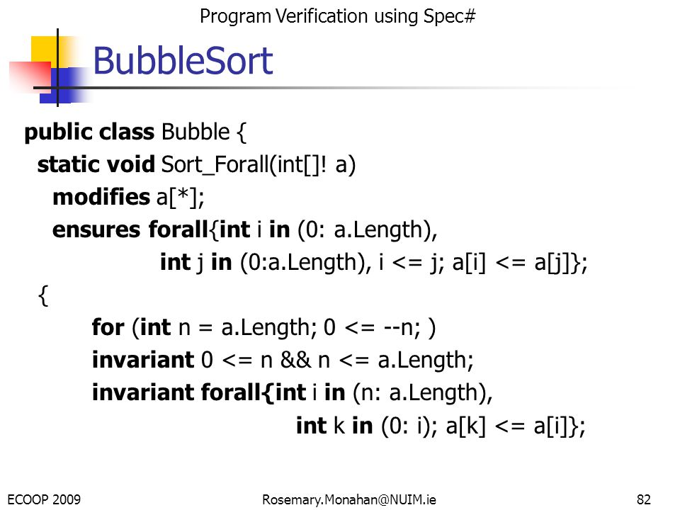 ECOOP 2009 Program Verification using Spec# Rosemary.Monahan@NUIM.ie BubbleSort public class Bubble { static void Sort_Forall(int[].