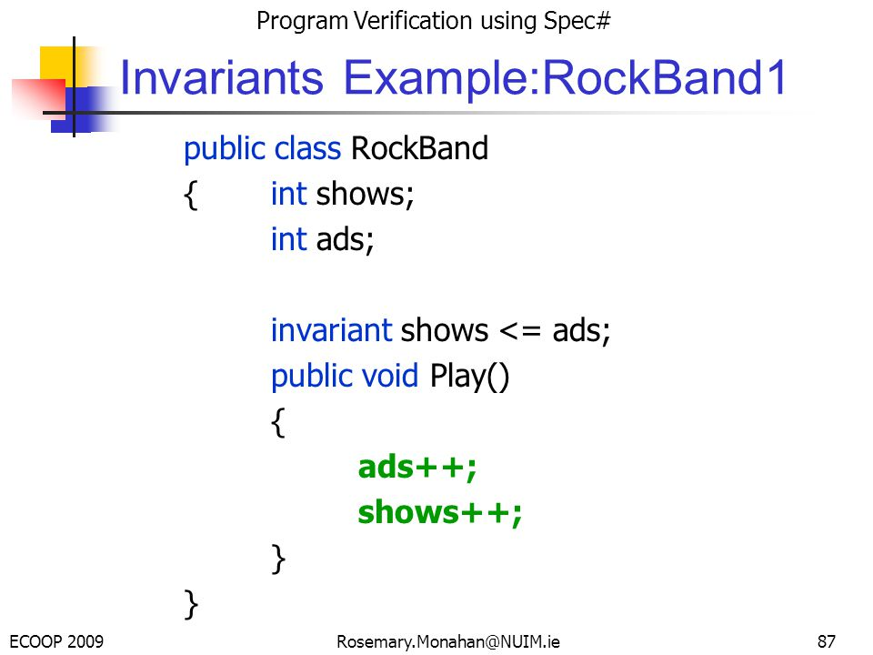 ECOOP 2009 Program Verification using Spec# Rosemary.Monahan@NUIM.ie Invariants Example:RockBand1 public class RockBand {int shows; int ads; invariant shows <= ads; public void Play() { ads++; shows++; } 87