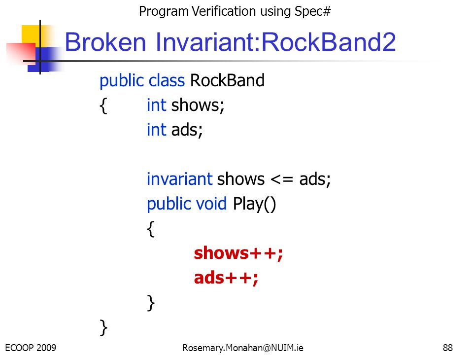 ECOOP 2009 Program Verification using Spec# Rosemary.Monahan@NUIM.ie Broken Invariant:RockBand2 public class RockBand {int shows; int ads; invariant shows <= ads; public void Play() { shows++; ads++; } 88