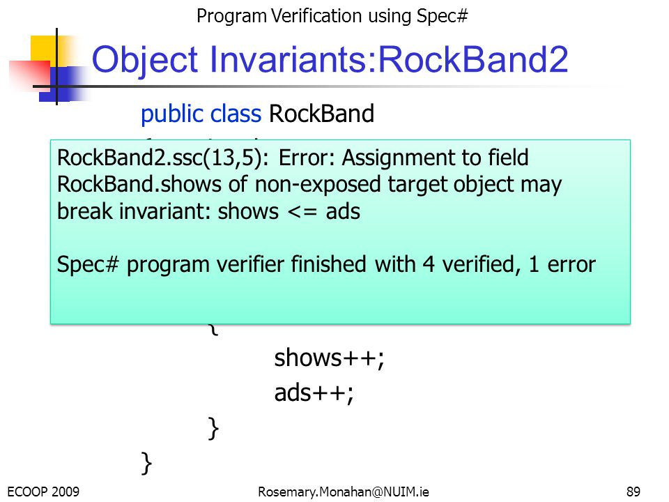 ECOOP 2009 Program Verification using Spec# Rosemary.Monahan@NUIM.ie Object Invariants:RockBand2 public class RockBand {int shows; int ads; invariant shows <= ads; public void Play() { shows++; ads++; } 89 RockBand2.ssc(13,5): Error: Assignment to field RockBand.shows of non-exposed target object may break invariant: shows <= ads Spec# program verifier finished with 4 verified, 1 error RockBand2.ssc(13,5): Error: Assignment to field RockBand.shows of non-exposed target object may break invariant: shows <= ads Spec# program verifier finished with 4 verified, 1 error