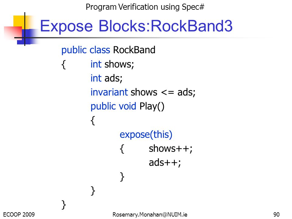 ECOOP 2009 Program Verification using Spec# Rosemary.Monahan@NUIM.ie Expose Blocks:RockBand3 public class RockBand {int shows; int ads; invariant shows <= ads; public void Play() { expose(this) {shows++; ads++; } 90
