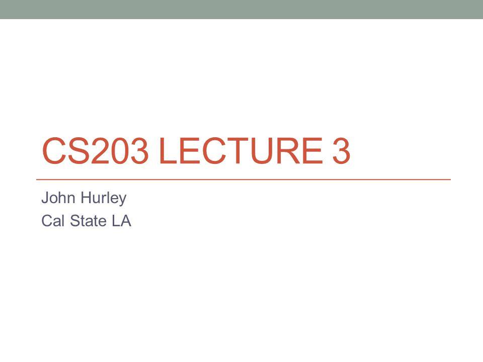 CS203 LECTURE 3 John Hurley Cal State LA