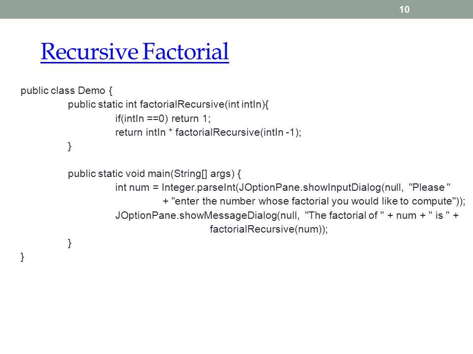 Recursive Factorial 10 public class Demo { public static int factorialRecursive(int intIn){ if(intIn ==0) return 1; return intIn * factorialRecursive(intIn -1); } public static void main(String[] args) { int num = Integer.parseInt(JOptionPane.showInputDialog(null, Please + enter the number whose factorial you would like to compute )); JOptionPane.showMessageDialog(null, The factorial of + num + is + factorialRecursive(num)); }
