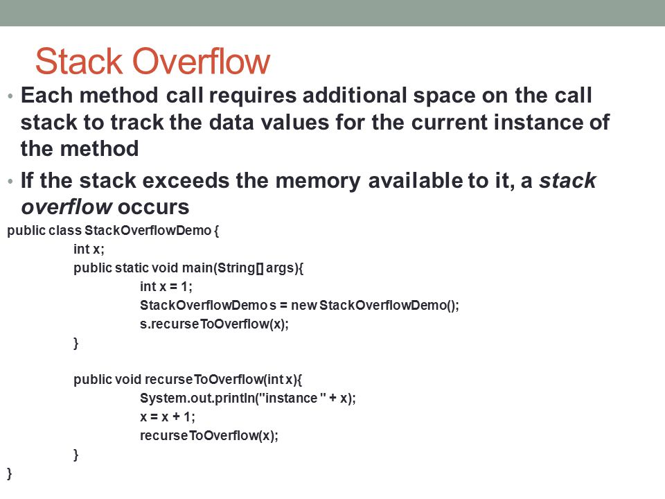 Stack Overflow Each method call requires additional space on the call stack to track the data values for the current instance of the method If the sta
