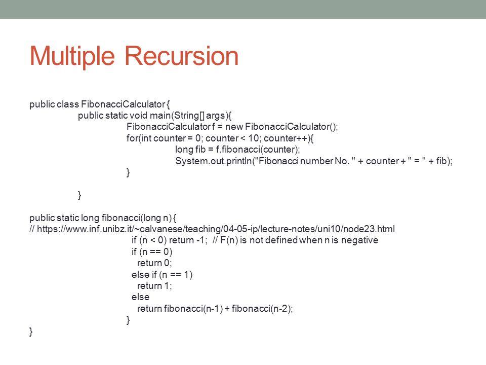 Multiple Recursion public class FibonacciCalculator { public static void main(String[] args){ FibonacciCalculator f = new FibonacciCalculator(); for(i