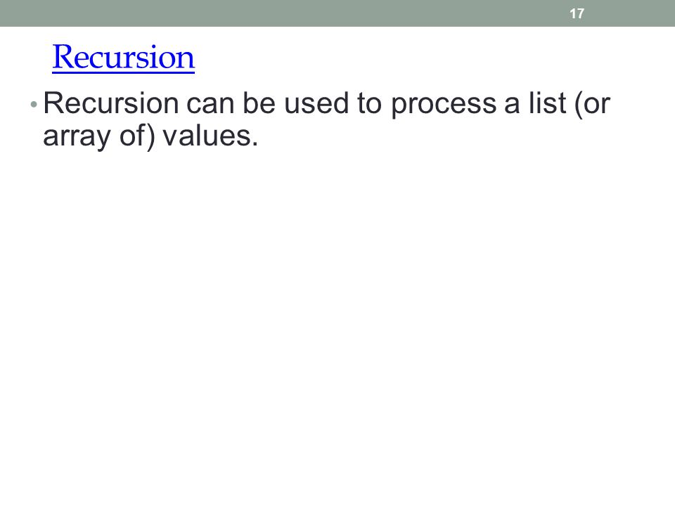 Recursion 17 Recursion can be used to process a list (or array of) values.
