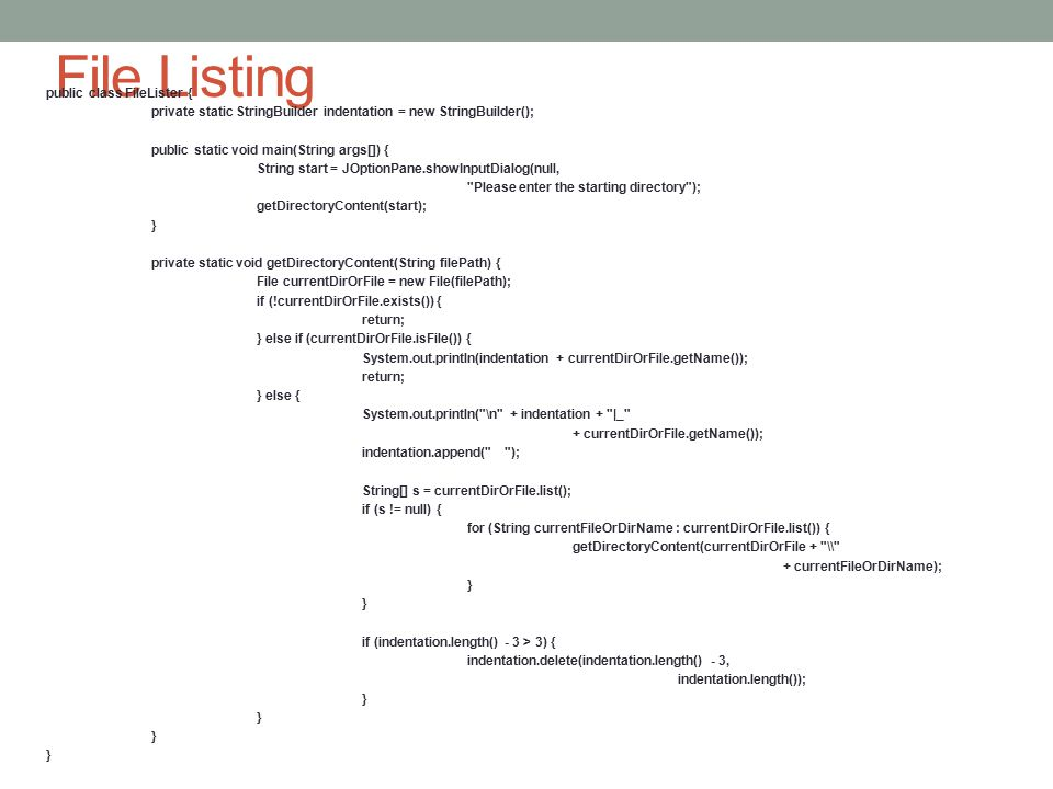 File Listing public class FileLister { private static StringBuilder indentation = new StringBuilder(); public static void main(String args[]) { String start = JOptionPane.showInputDialog(null, Please enter the starting directory ); getDirectoryContent(start); } private static void getDirectoryContent(String filePath) { File currentDirOrFile = new File(filePath); if (!currentDirOrFile.exists()) { return; } else if (currentDirOrFile.isFile()) { System.out.println(indentation + currentDirOrFile.getName()); return; } else { System.out.println( \n + indentation + |_ + currentDirOrFile.getName()); indentation.append( ); String[] s = currentDirOrFile.list(); if (s != null) { for (String currentFileOrDirName : currentDirOrFile.list()) { getDirectoryContent(currentDirOrFile + \ + currentFileOrDirName); } if (indentation.length() - 3 > 3) { indentation.delete(indentation.length() - 3, indentation.length()); }