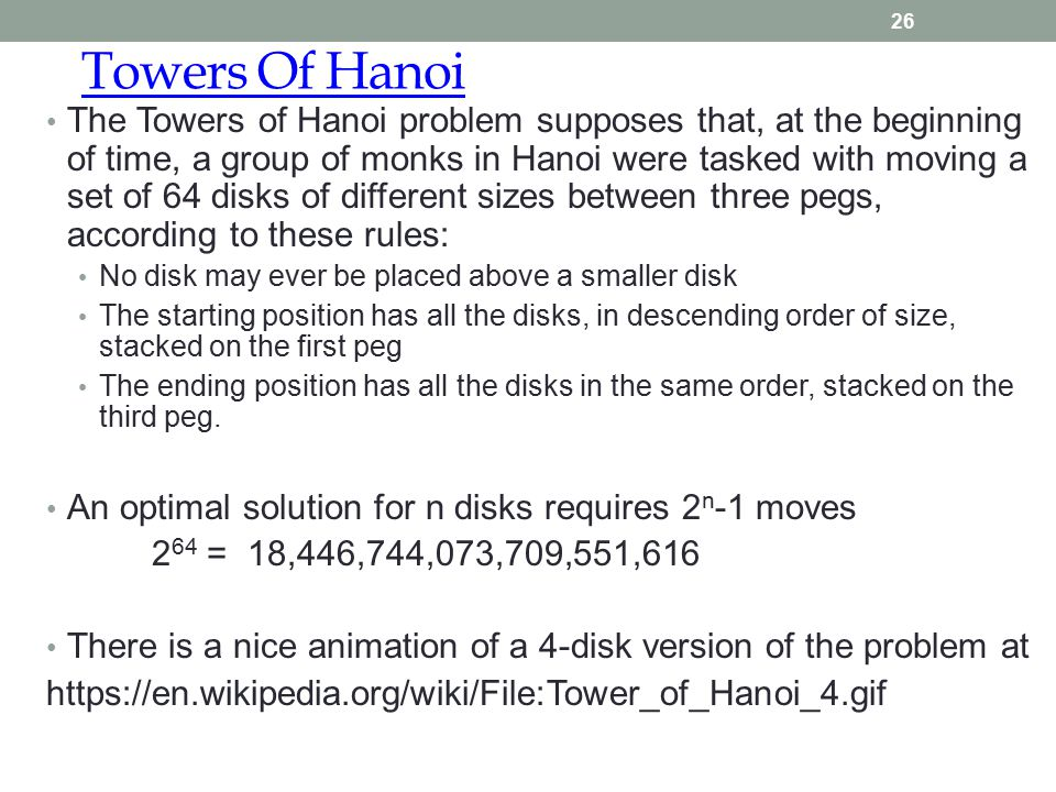 Towers Of Hanoi 26 The Towers of Hanoi problem supposes that, at the beginning of time, a group of monks in Hanoi were tasked with moving a set of 64 disks of different sizes between three pegs, according to these rules: No disk may ever be placed above a smaller disk The starting position has all the disks, in descending order of size, stacked on the first peg The ending position has all the disks in the same order, stacked on the third peg.