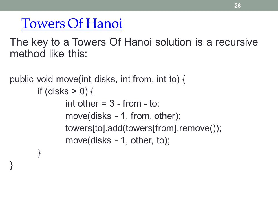 Towers Of Hanoi 28 The key to a Towers Of Hanoi solution is a recursive method like this: public void move(int disks, int from, int to) { if (disks > 0) { int other = 3 - from - to; move(disks - 1, from, other); towers[to].add(towers[from].remove()); move(disks - 1, other, to); }