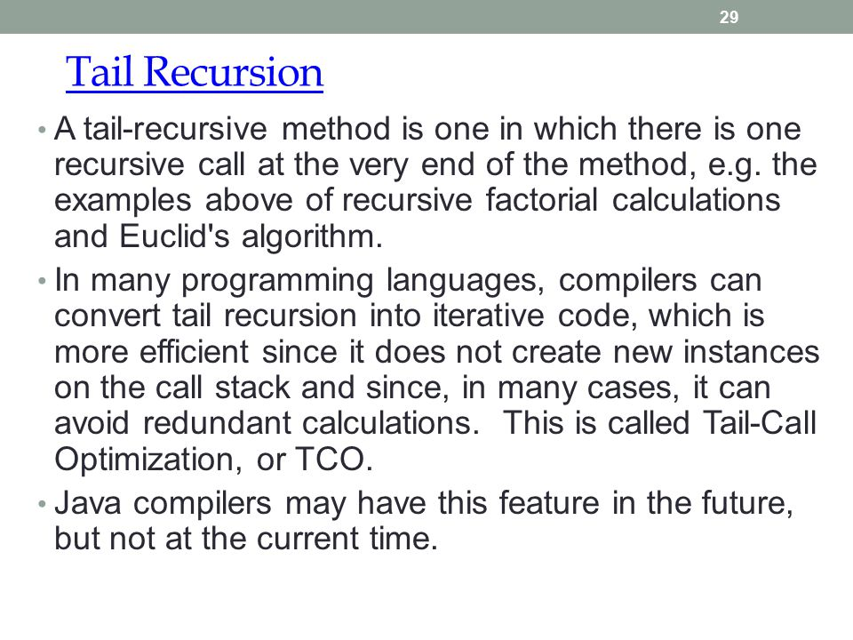 Tail Recursion 29 A tail-recursive method is one in which there is one recursive call at the very end of the method, e.g. the examples above of recurs