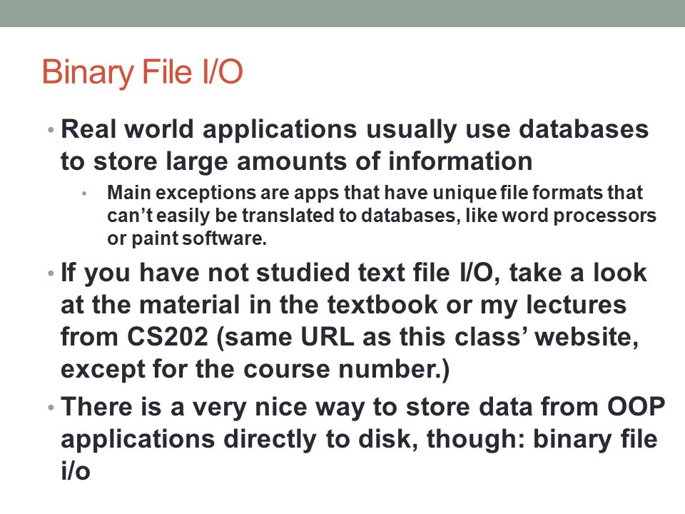 Binary File I/O Real world applications usually use databases to store large amounts of information Main exceptions are apps that have unique file formats that can't easily be translated to databases, like word processors or paint software.