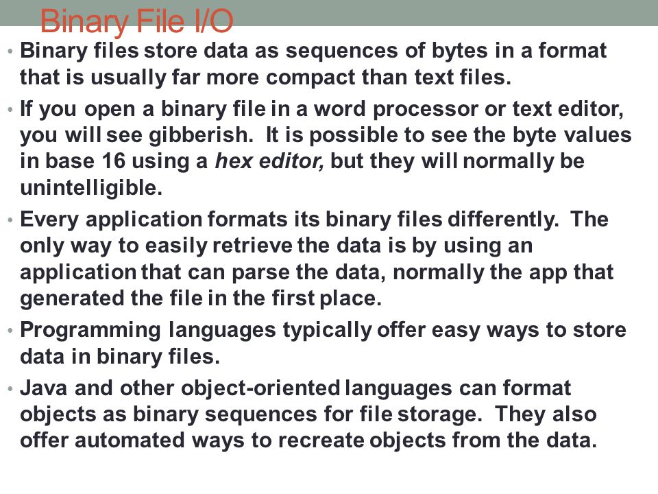 Binary File I/O Binary files store data as sequences of bytes in a format that is usually far more compact than text files.