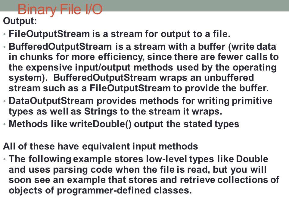 Binary File I/O Output: FileOutputStream is a stream for output to a file. BufferedOutputStream is a stream with a buffer (write data in chunks for mo