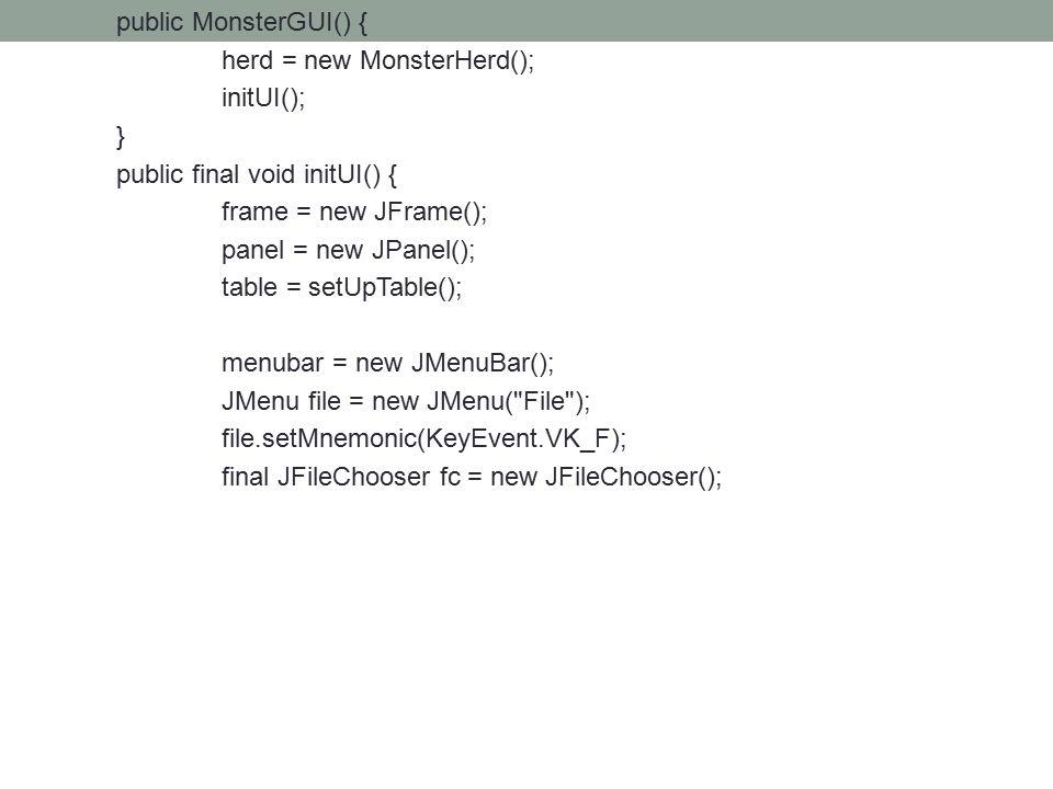 public MonsterGUI() { herd = new MonsterHerd(); initUI(); } public final void initUI() { frame = new JFrame(); panel = new JPanel(); table = setUpTable(); menubar = new JMenuBar(); JMenu file = new JMenu( File ); file.setMnemonic(KeyEvent.VK_F); final JFileChooser fc = new JFileChooser();
