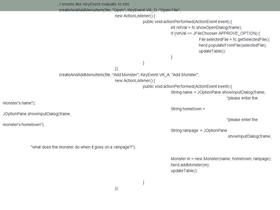// enums like KeyEvent evaluate to ints createAndAddMenuItem(file, Open , KeyEvent.VK_O, Open File , new ActionListener() { public void actionPerformed(ActionEvent event) { int retVal = fc.showOpenDialog(frame); if (retVal == JFileChooser.APPROVE_OPTION) { File selectedFile = fc.getSelectedFile(); herd.populateFromFile(selectedFile); updateTable(); } }); createAndAddMenuItem(file, Add Monster , KeyEvent.VK_A, Add Monster , new ActionListener() { public void actionPerformed(ActionEvent event) { String name = JOptionPane.showInputDialog(frame, please enter the monster s name ); String hometown = JOptionPane.showInputDialog(frame, please enter the monster s hometown ); String rampage = JOptionPane.showInputDialog(frame, what does the monster do when it goes on a rampage ); Monster m = new Monster(name, hometown, rampage); herd.addMonster(m); updateTable(); } });