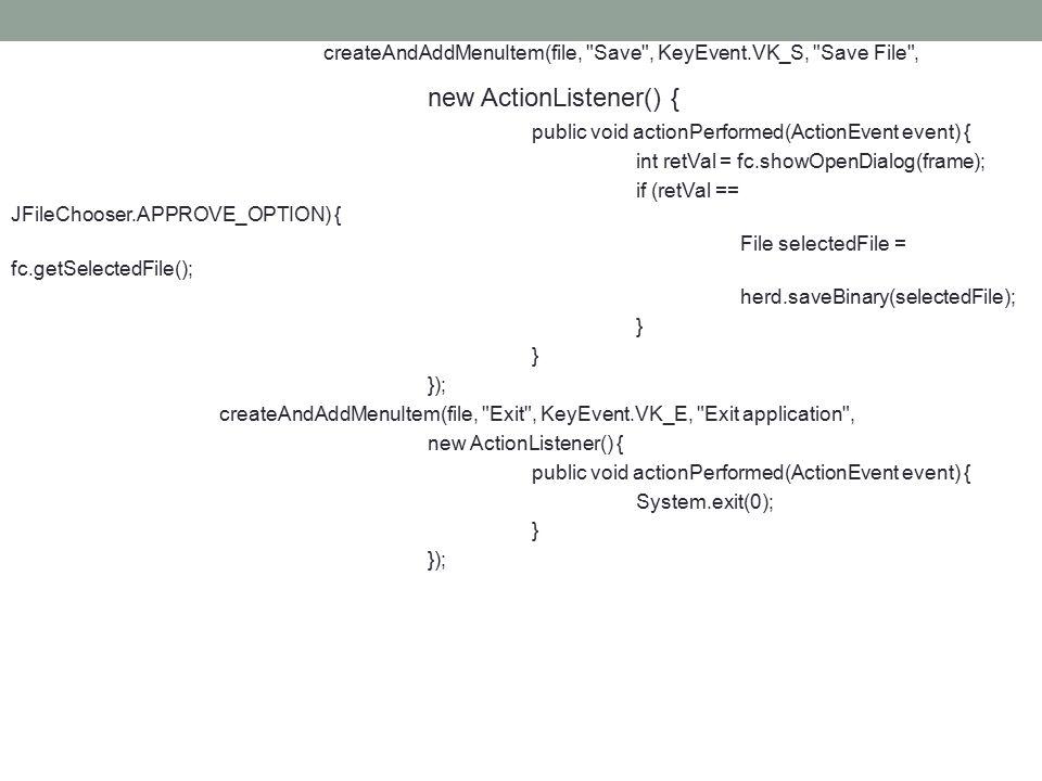 createAndAddMenuItem(file, Save , KeyEvent.VK_S, Save File , new ActionListener() { public void actionPerformed(ActionEvent event) { int retVal = fc.showOpenDialog(frame); if (retVal == JFileChooser.APPROVE_OPTION) { File selectedFile = fc.getSelectedFile(); herd.saveBinary(selectedFile); } }); createAndAddMenuItem(file, Exit , KeyEvent.VK_E, Exit application , new ActionListener() { public void actionPerformed(ActionEvent event) { System.exit(0); } });