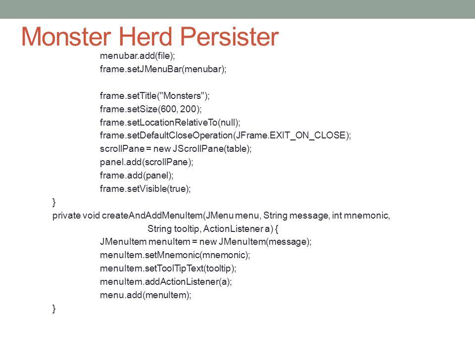 Monster Herd Persister menubar.add(file); frame.setJMenuBar(menubar); frame.setTitle( Monsters ); frame.setSize(600, 200); frame.setLocationRelativeTo(null); frame.setDefaultCloseOperation(JFrame.EXIT_ON_CLOSE); scrollPane = new JScrollPane(table); panel.add(scrollPane); frame.add(panel); frame.setVisible(true); } private void createAndAddMenuItem(JMenu menu, String message, int mnemonic, String tooltip, ActionListener a) { JMenuItem menuItem = new JMenuItem(message); menuItem.setMnemonic(mnemonic); menuItem.setToolTipText(tooltip); menuItem.addActionListener(a); menu.add(menuItem); }