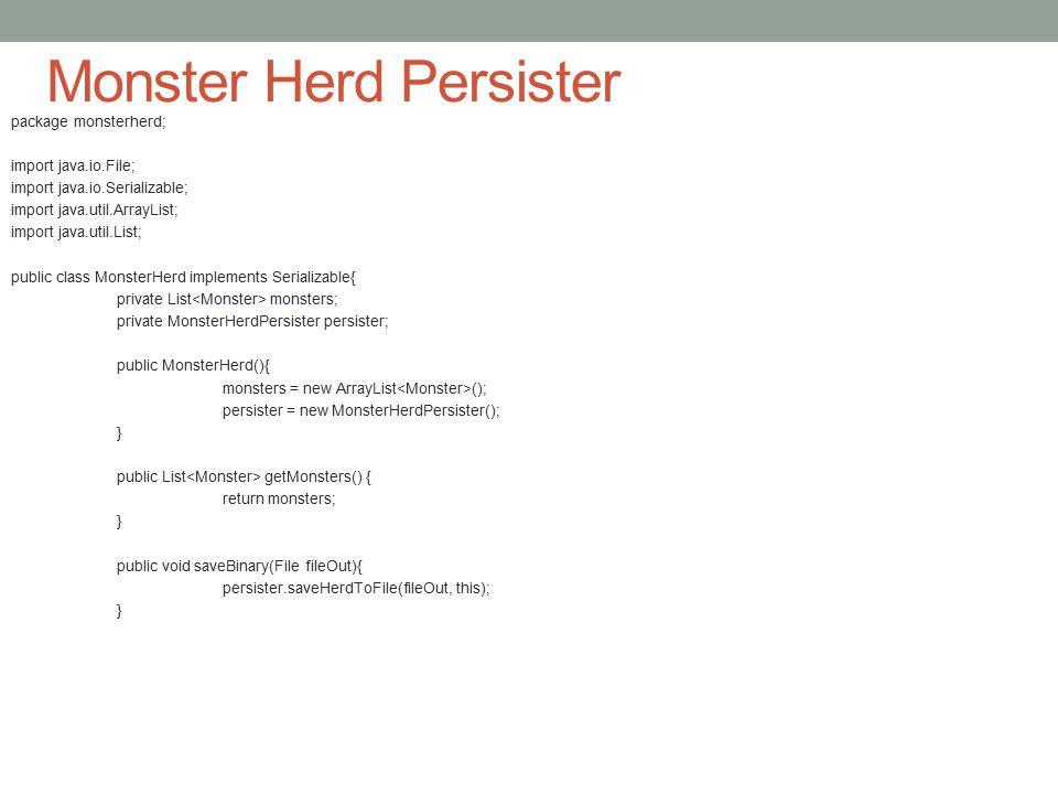 Monster Herd Persister package monsterherd; import java.io.File; import java.io.Serializable; import java.util.ArrayList; import java.util.List; public class MonsterHerd implements Serializable{ private List monsters; private MonsterHerdPersister persister; public MonsterHerd(){ monsters = new ArrayList (); persister = new MonsterHerdPersister(); } public List getMonsters() { return monsters; } public void saveBinary(File fileOut){ persister.saveHerdToFile(fileOut, this); }