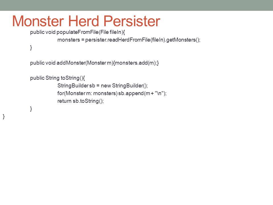 Monster Herd Persister public void populateFromFile(File fileIn){ monsters = persister.readHerdFromFile(fileIn).getMonsters(); } public void addMonster(Monster m){monsters.add(m);} public String toString(){ StringBuilder sb = new StringBuilder(); for(Monster m: monsters) sb.append(m + \n ); return sb.toString(); }