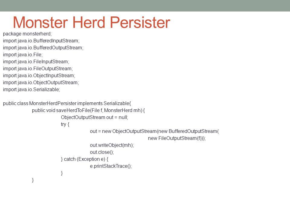 Monster Herd Persister package monsterherd; import java.io.BufferedInputStream; import java.io.BufferedOutputStream; import java.io.File; import java.io.FileInputStream; import java.io.FileOutputStream; import java.io.ObjectInputStream; import java.io.ObjectOutputStream; import java.io.Serializable; public class MonsterHerdPersister implements Serializable{ public void saveHerdToFile(File f, MonsterHerd mh) { ObjectOutputStream out = null; try { out = new ObjectOutputStream(new BufferedOutputStream( new FileOutputStream(f))); out.writeObject(mh); out.close(); } catch (Exception e) { e.printStackTrace(); }